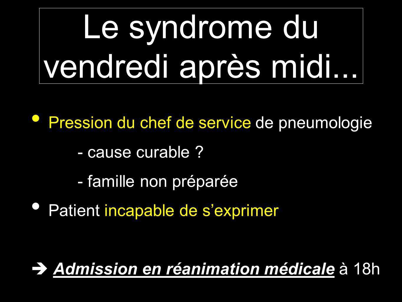 Le syndrome du vendredi après midi... Pression du chef de service de pneumologie - cause curable ? - famille non préparée Patient incapable de sexprim