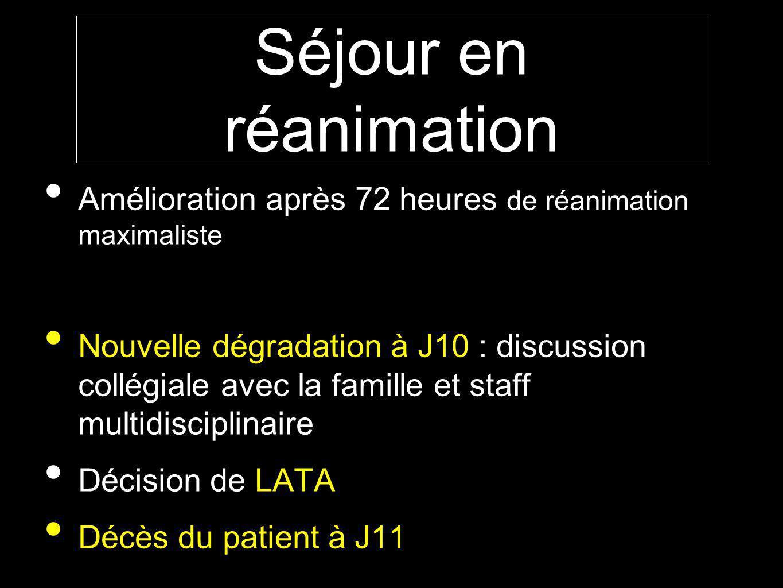 Séjour en réanimation Amélioration après 72 heures de réanimation maximaliste Nouvelle dégradation à J10 : discussion collégiale avec la famille et staff multidisciplinaire Décision de LATA Décès du patient à J11