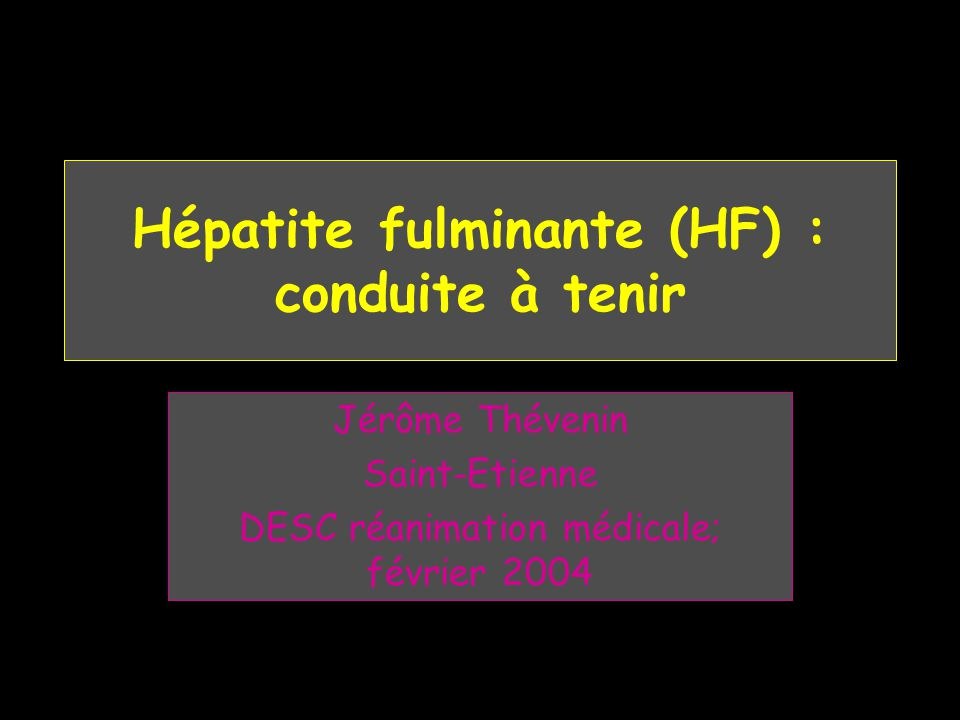 Définition : absence de maladie hépatique antérieure HA sévère: TP ou V < 50% pas encéphalopathie HA fulminante HA sévère + encéphalopathie < 15 jours après ictère HA sub-fulminante HA sévère + encéphalopathie > à 15 jours après ictère Bernuau J and al: Fulminant and sub-fulminant liver failure definitions and causes.