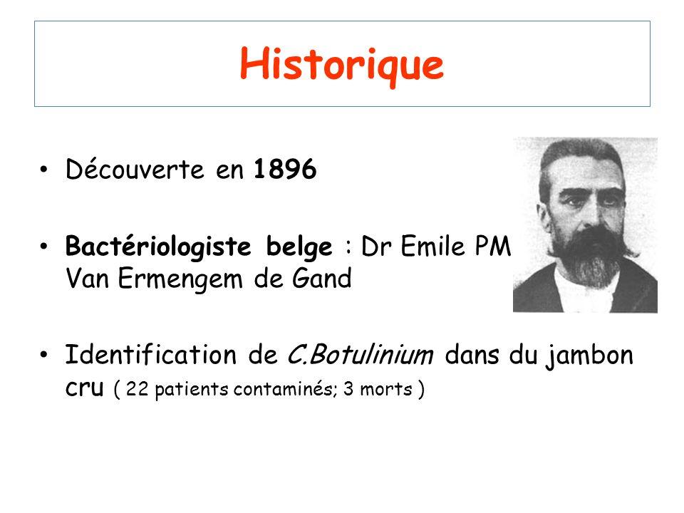 Historique Découverte en 1896 Bactériologiste belge : Dr Emile PM Van Ermengem de Gand Identification de C.Botulinium dans du jambon cru ( 22 patients