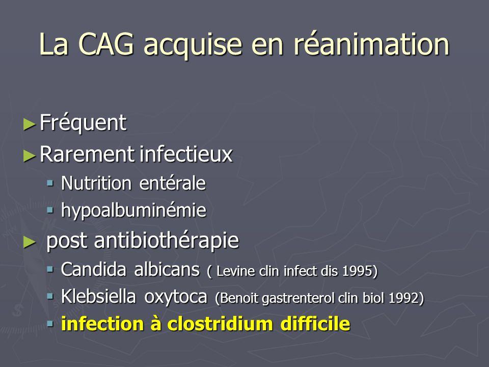 La CAG acquise en réanimation Fréquent Fréquent Rarement infectieux Rarement infectieux Nutrition entérale Nutrition entérale hypoalbuminémie hypoalbu