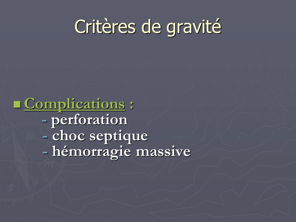 Critères de gravité Complications : Complications : - perforation - perforation - choc septique - choc septique - hémorragie massive - hémorragie mass
