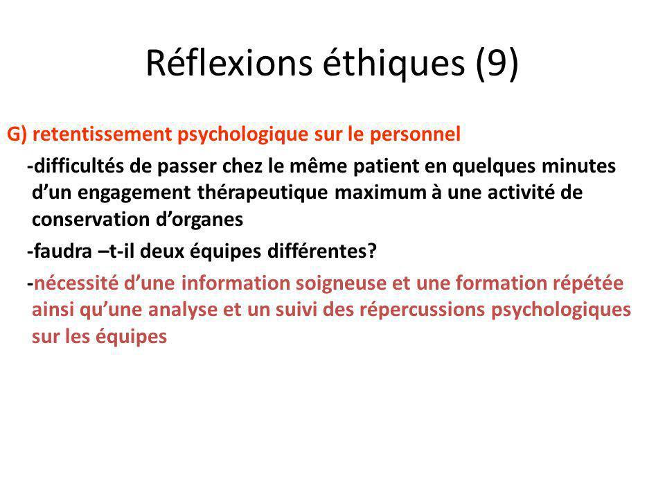 Réflexions éthiques (9) G) retentissement psychologique sur le personnel -difficultés de passer chez le même patient en quelques minutes dun engagement thérapeutique maximum à une activité de conservation dorganes -faudra –t-il deux équipes différentes.