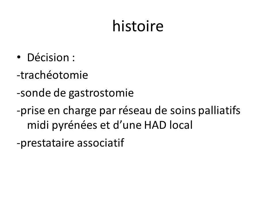 histoire Décision : -trachéotomie -sonde de gastrostomie -prise en charge par réseau de soins palliatifs midi pyrénées et dune HAD local -prestataire associatif
