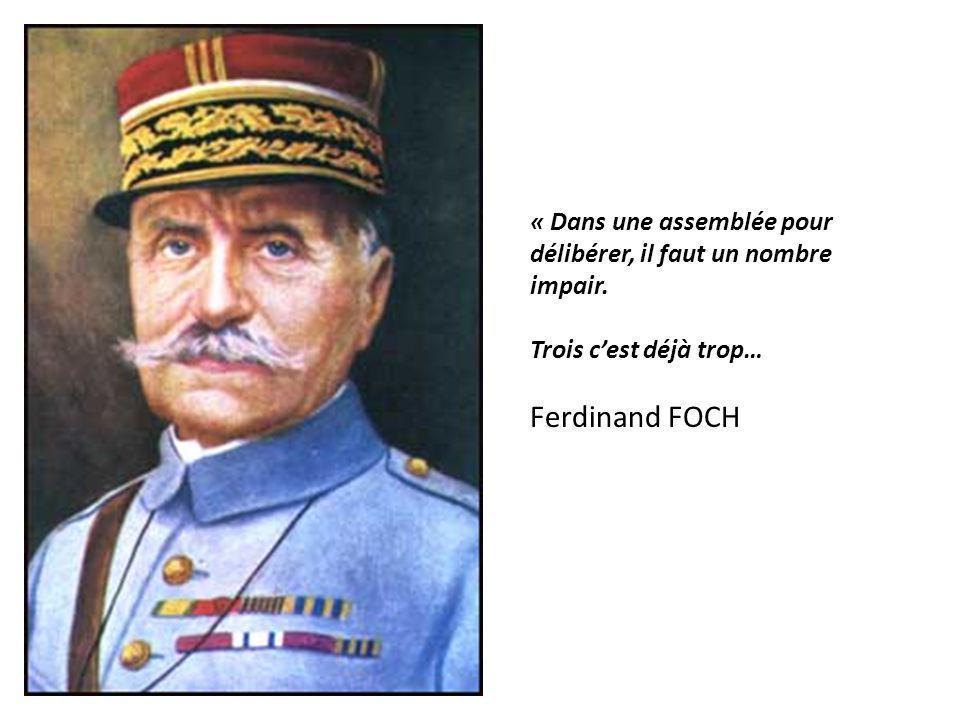 « Dans une assemblée pour délibérer, il faut un nombre impair. Trois cest déjà trop… Ferdinand FOCH