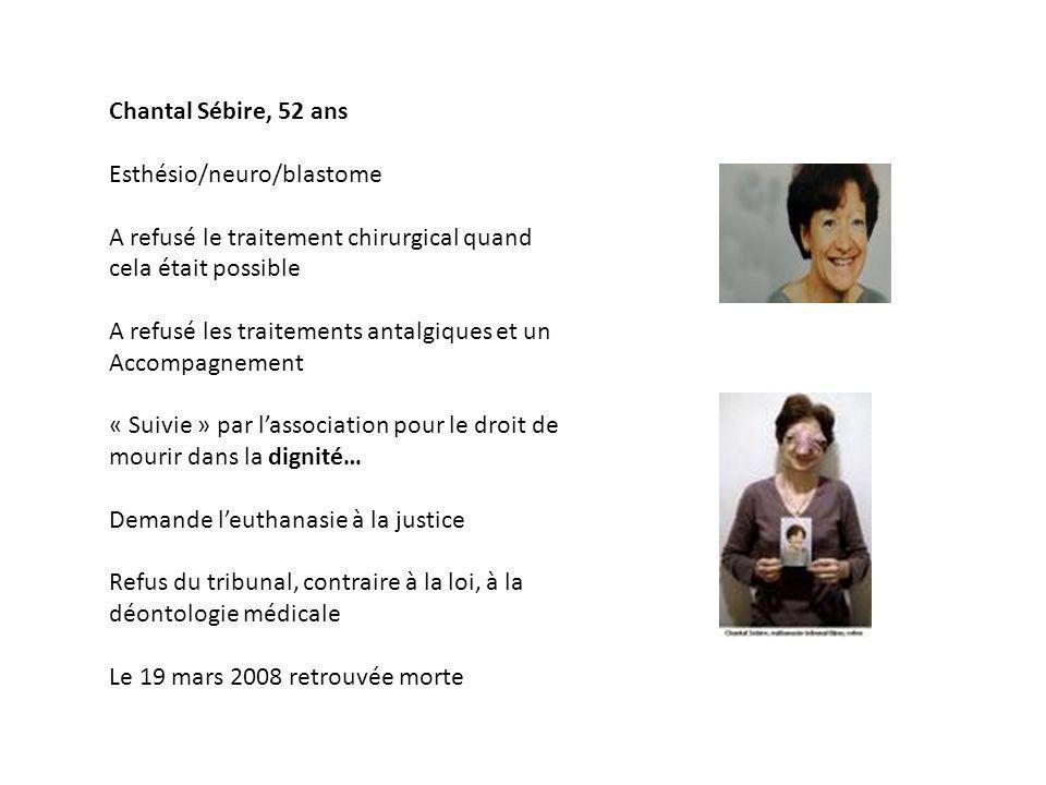 Chantal Sébire, 52 ans Esthésio/neuro/blastome A refusé le traitement chirurgical quand cela était possible A refusé les traitements antalgiques et un Accompagnement « Suivie » par lassociation pour le droit de mourir dans la dignité… Demande leuthanasie à la justice Refus du tribunal, contraire à la loi, à la déontologie médicale Le 19 mars 2008 retrouvée morte