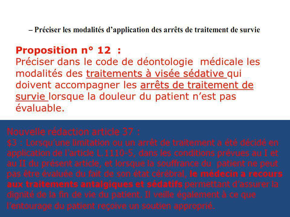 Proposition n° 12 : traitements à visée sédative arrêts de traitement de survie Préciser dans le code de déontologie médicale les modalités des traitements à visée sédative qui doivent accompagner les arrêts de traitement de survie lorsque la douleur du patient nest pas évaluable.