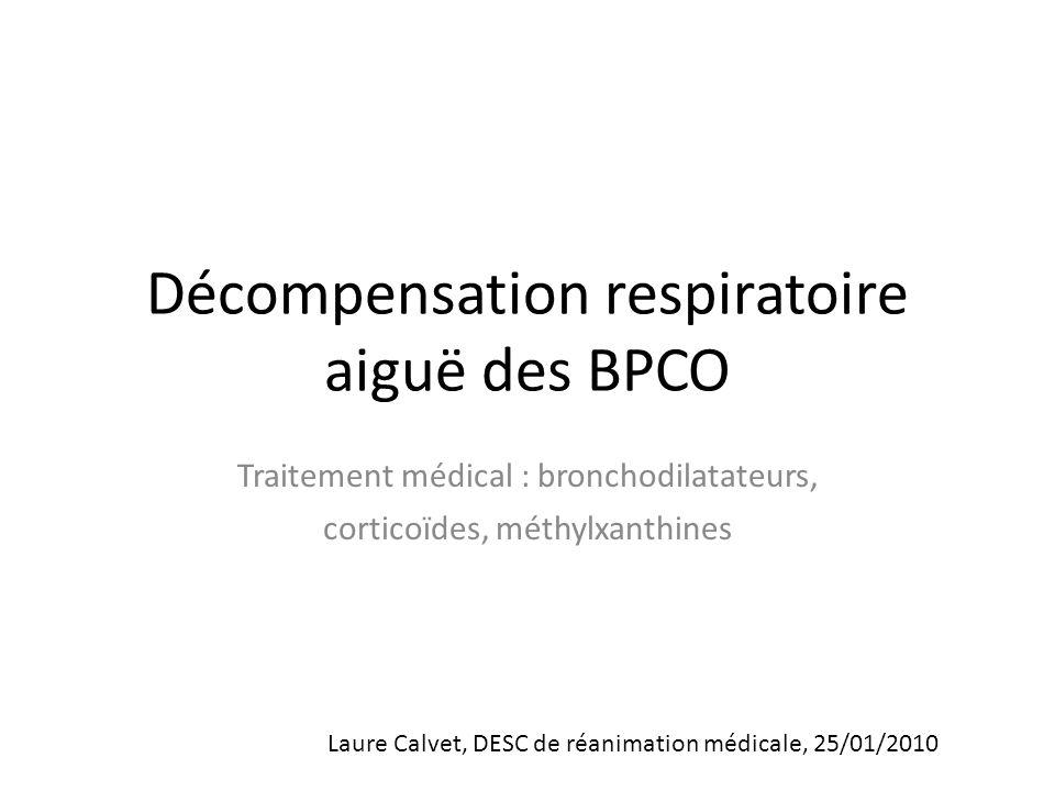 Décompensation respiratoire aiguë des BPCO Traitement médical : bronchodilatateurs, corticoïdes, méthylxanthines Laure Calvet, DESC de réanimation médicale, 25/01/2010