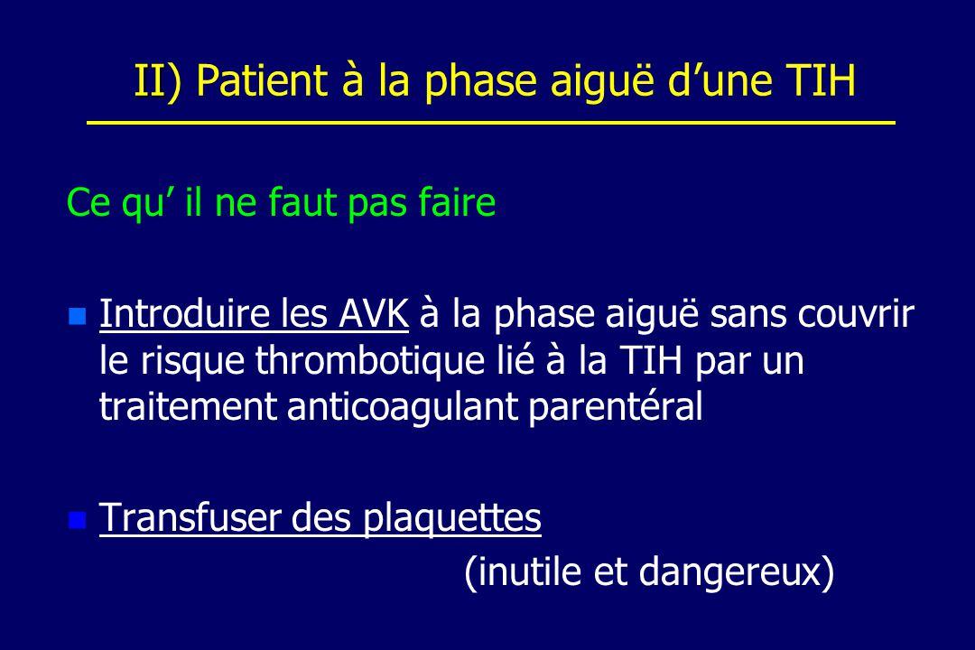 II II) Patient à la phase aiguë dune TIH Ce qu il ne faut pas faire n n Introduire les AVK à la phase aiguë sans couvrir le risque thrombotique lié à la TIH par un traitement anticoagulant parentéral n n Transfuser des plaquettes (inutile et dangereux)