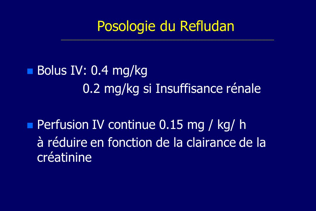 Posologie du Refludan n n Bolus IV: 0.4 mg/kg 0.2 mg/kg si Insuffisance rénale n n Perfusion IV continue 0.15 mg / kg/ h à réduire en fonction de la clairance de la créatinine