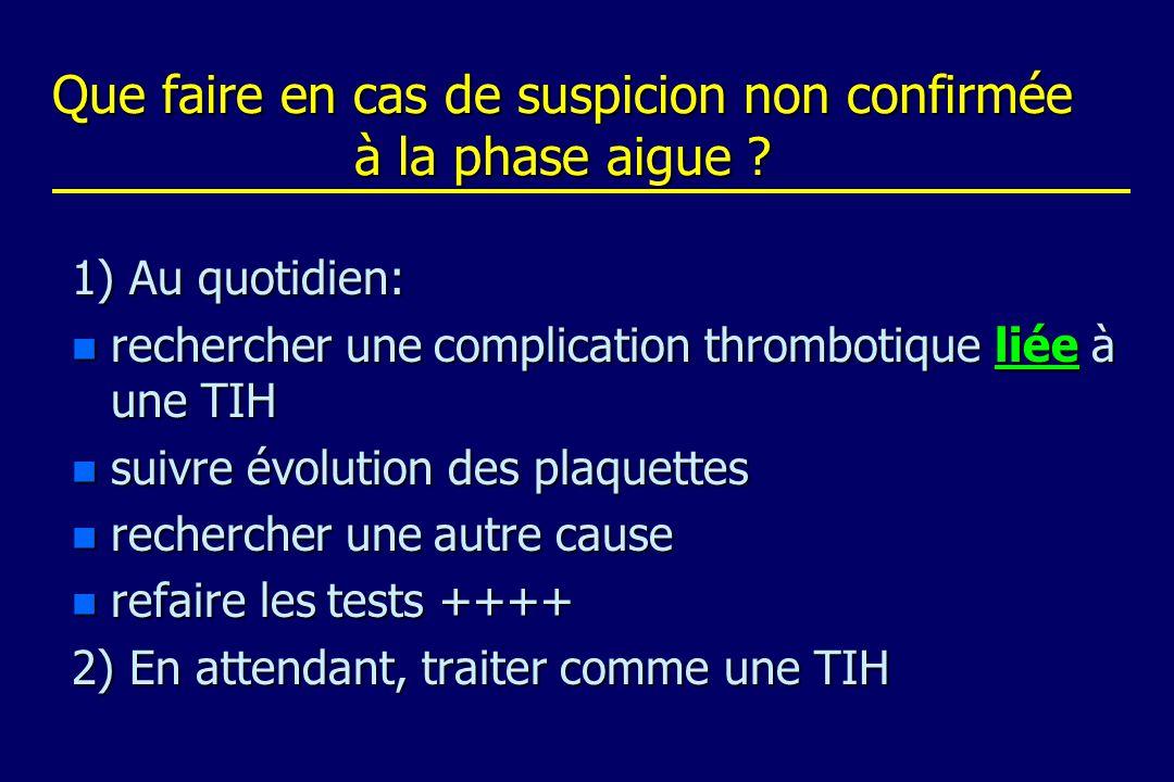Que faire en cas de suspicion non confirmée à la phase aigue ? 1) Au quotidien: n rechercher une complication thrombotique liée à une TIH n suivre évo
