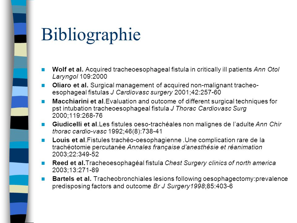 Bibliographie Wolf et al. Acquired tracheoesophageal fistula in critically ill patients Ann Otol Laryngol 109:2000 Oliaro et al. Surgical management o