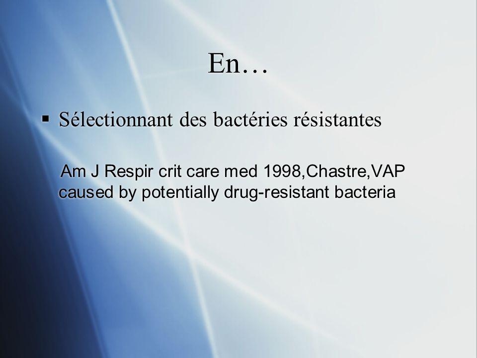 En… Sélectionnant des bactéries résistantes Am J Respir crit care med 1998,Chastre,VAP caused by potentially drug-resistant bacteria Sélectionnant des bactéries résistantes Am J Respir crit care med 1998,Chastre,VAP caused by potentially drug-resistant bacteria