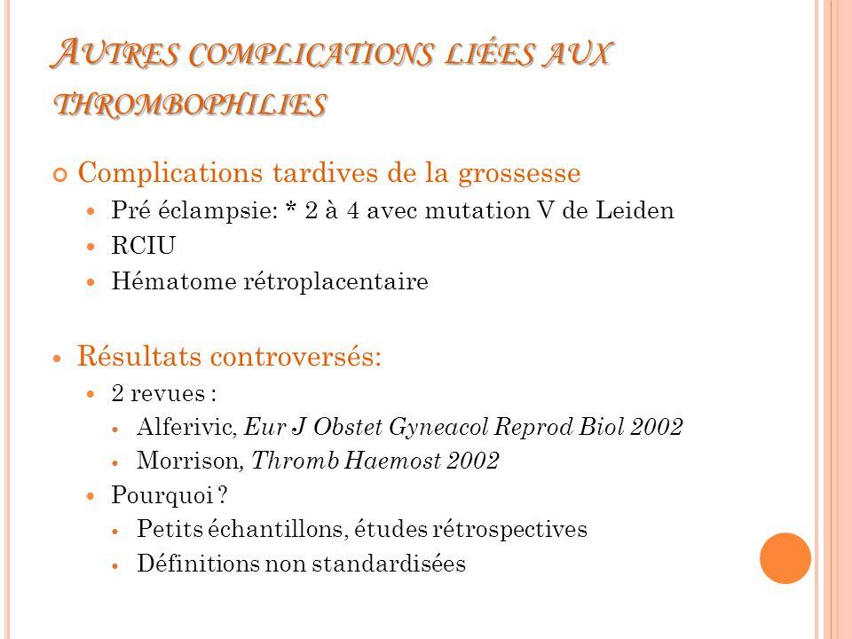 A UTRES COMPLICATIONS LIÉES AUX THROMBOPHILIES Complications tardives de la grossesse Pré éclampsie: * 2 à 4 avec mutation V de Leiden RCIU Hématome rétroplacentaire Résultats controversés: 2 revues : Alferivic, Eur J Obstet Gyneacol Reprod Biol 2002 Morrison, Thromb Haemost 2002 Pourquoi .