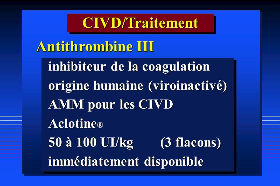 CIVD/TraitementCIVD/Traitement Antithrombine III inhibiteur de la coagulation origine humaine (viroinactivé) AMM pour les CIVD Aclotine ® 50 à 100 UI/