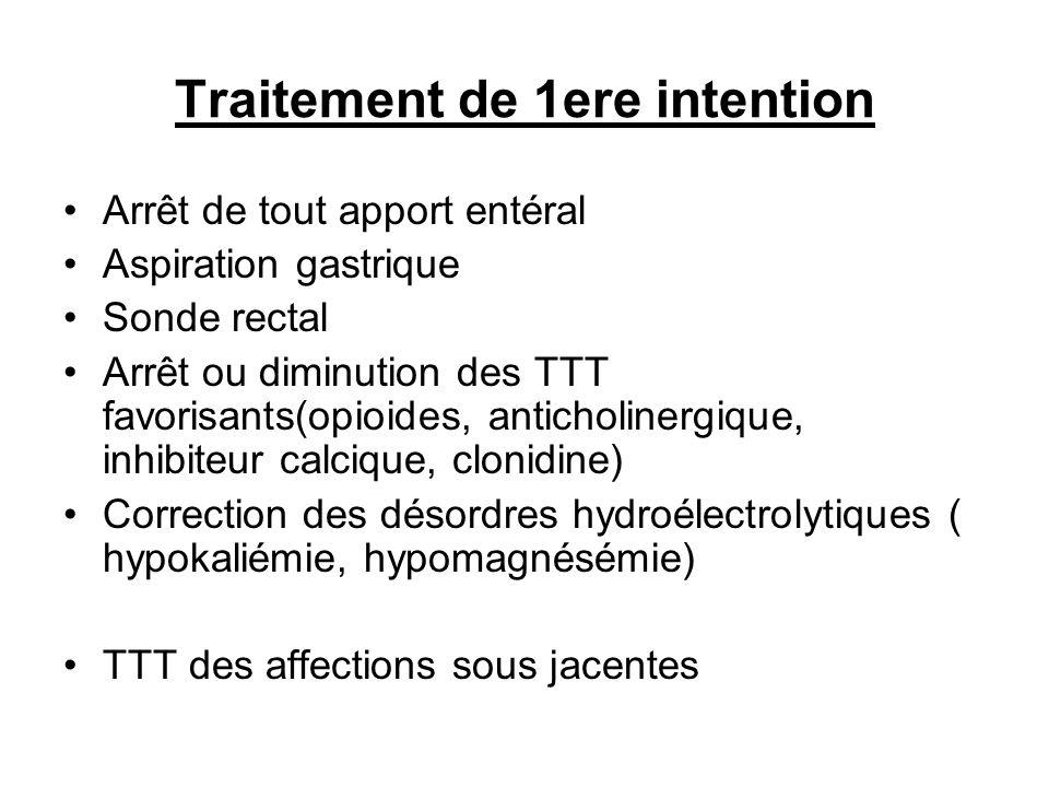 Traitement de 1ere intention Arrêt de tout apport entéral Aspiration gastrique Sonde rectal Arrêt ou diminution des TTT favorisants(opioides, anticholinergique, inhibiteur calcique, clonidine) Correction des désordres hydroélectrolytiques ( hypokaliémie, hypomagnésémie) TTT des affections sous jacentes