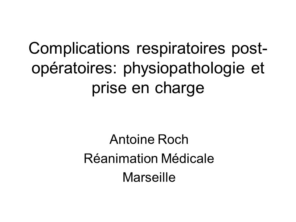 Complications respiratoires post- opératoires: physiopathologie et prise en charge Antoine Roch Réanimation Médicale Marseille