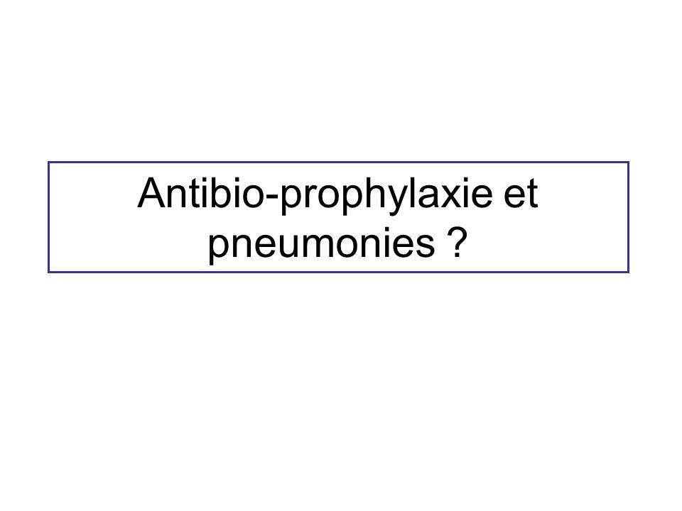 Antibio-prophylaxie et pneumonies ?