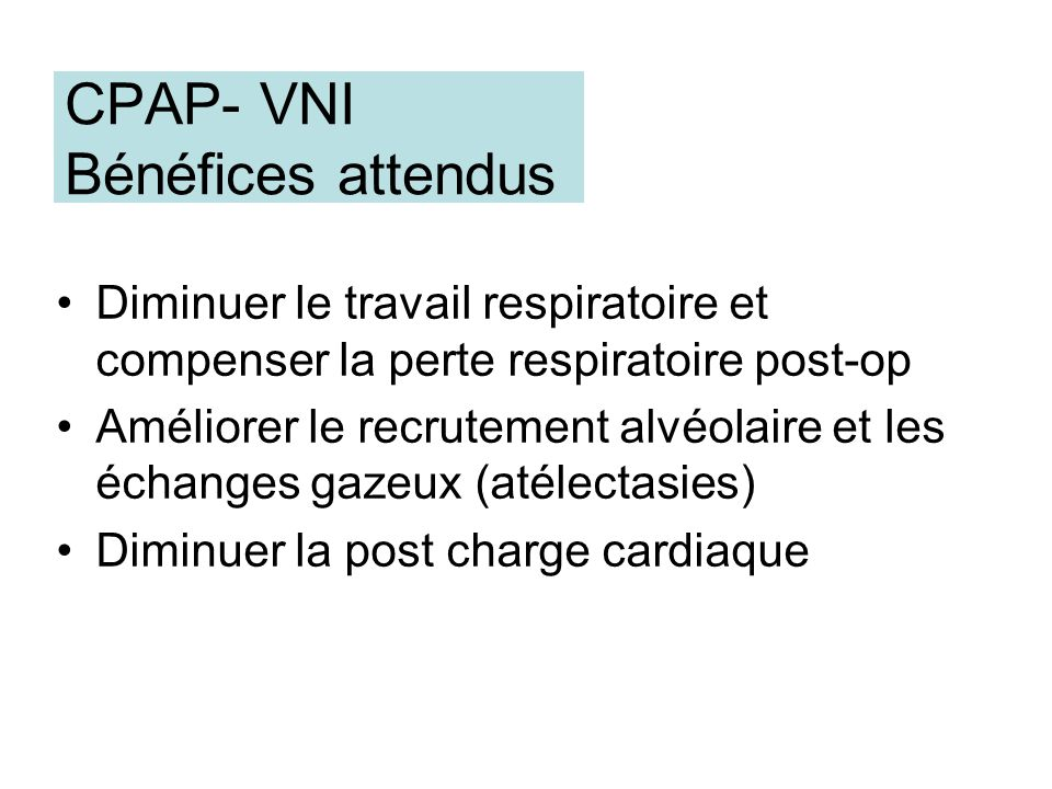 CPAP- VNI Bénéfices attendus Diminuer le travail respiratoire et compenser la perte respiratoire post-op Améliorer le recrutement alvéolaire et les éc