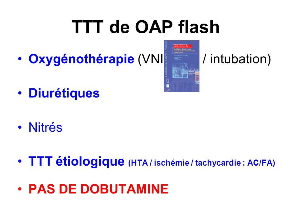 TTT de OAP flash Oxygénothérapie (VNI / intubation) Diurétiques Nitrés TTT étiologique (HTA / ischémie / tachycardie : AC/FA) PAS DE DOBUTAMINE