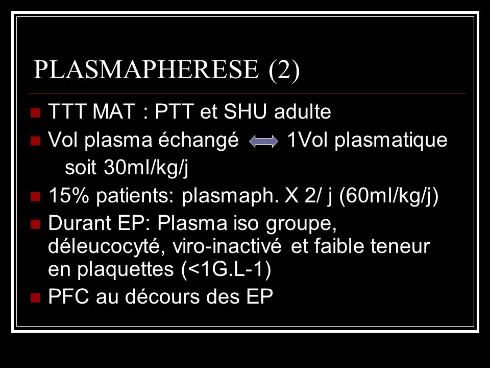 PLASMAPHERESE (2) TTT MAT : PTT et SHU adulte Vol plasma échangé 1Vol plasmatique soit 30ml/kg/j 15% patients: plasmaph. X 2/ j (60ml/kg/j) Durant EP: