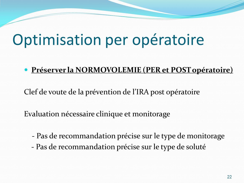 Optimisation per opératoire Préserver la NORMOVOLEMIE (PER et POST opératoire) Clef de voute de la prévention de lIRA post opératoire Evaluation nécessaire clinique et monitorage - Pas de recommandation précise sur le type de monitorage - Pas de recommandation précise sur le type de soluté 22