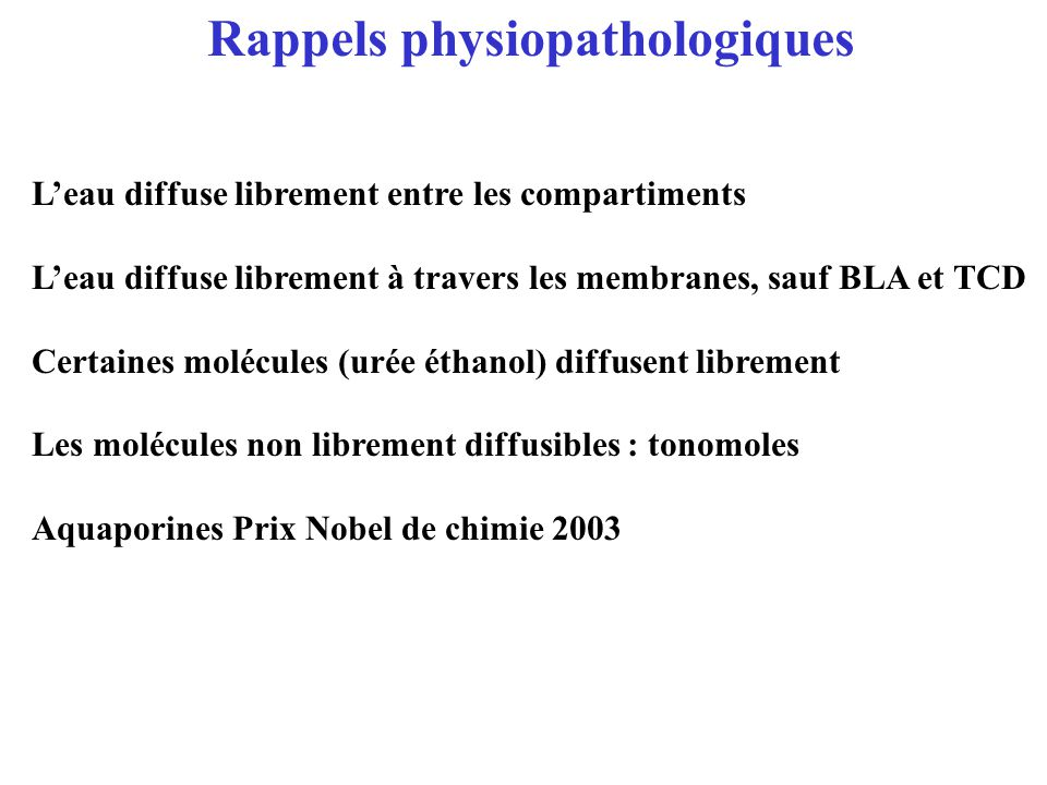 Rappels physiopathologiques Leau diffuse librement entre les compartiments Leau diffuse librement à travers les membranes, sauf BLA et TCD Certaines m