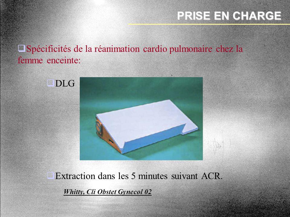 PRISE EN CHARGE Whitty, Cli Obstet Gynecol 02 Spécificités de la réanimation cardio pulmonaire chez la femme enceinte: DLG Extraction dans les 5 minut