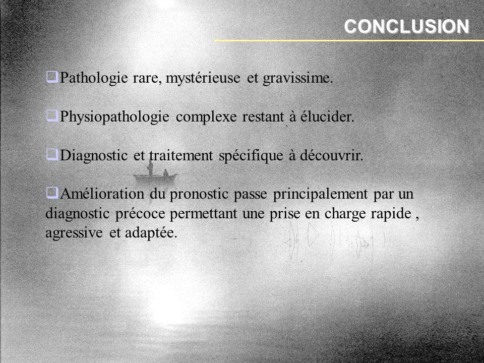 CONCLUSION Pathologie rare, mystérieuse et gravissime. Physiopathologie complexe restant à élucider. Diagnostic et traitement spécifique à découvrir.