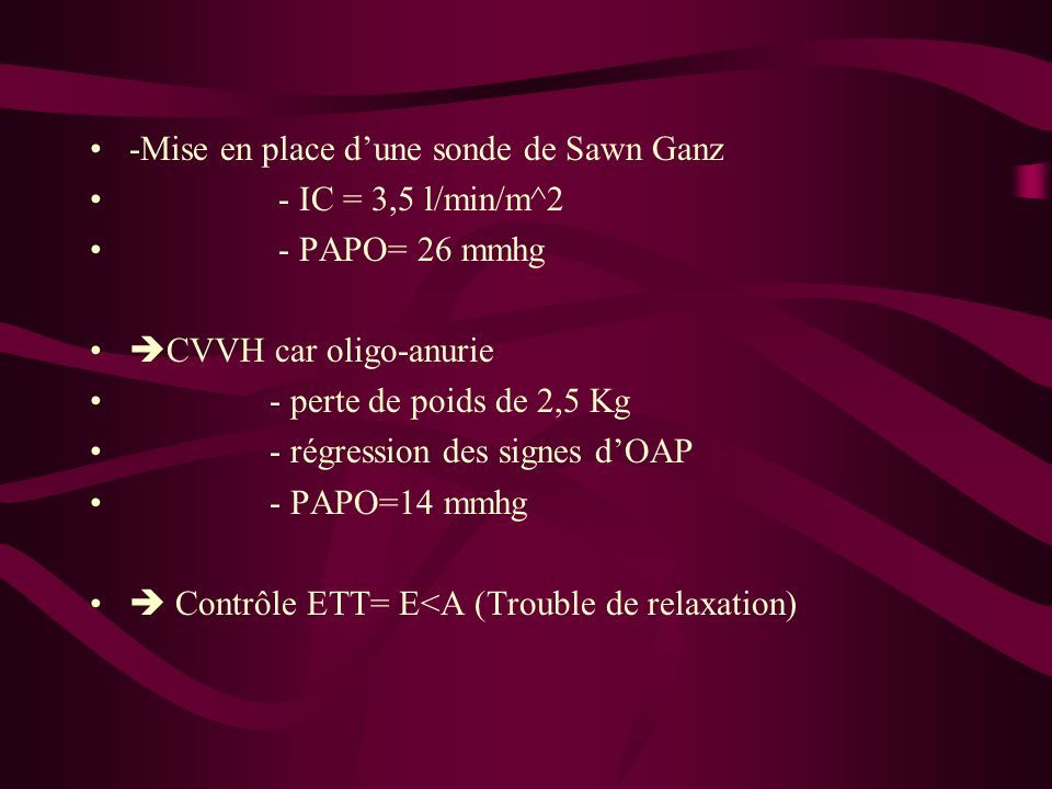 -Mise en place dune sonde de Sawn Ganz - IC = 3,5 l/min/m^2 - PAPO= 26 mmhg CVVH car oligo-anurie - perte de poids de 2,5 Kg - régression des signes d