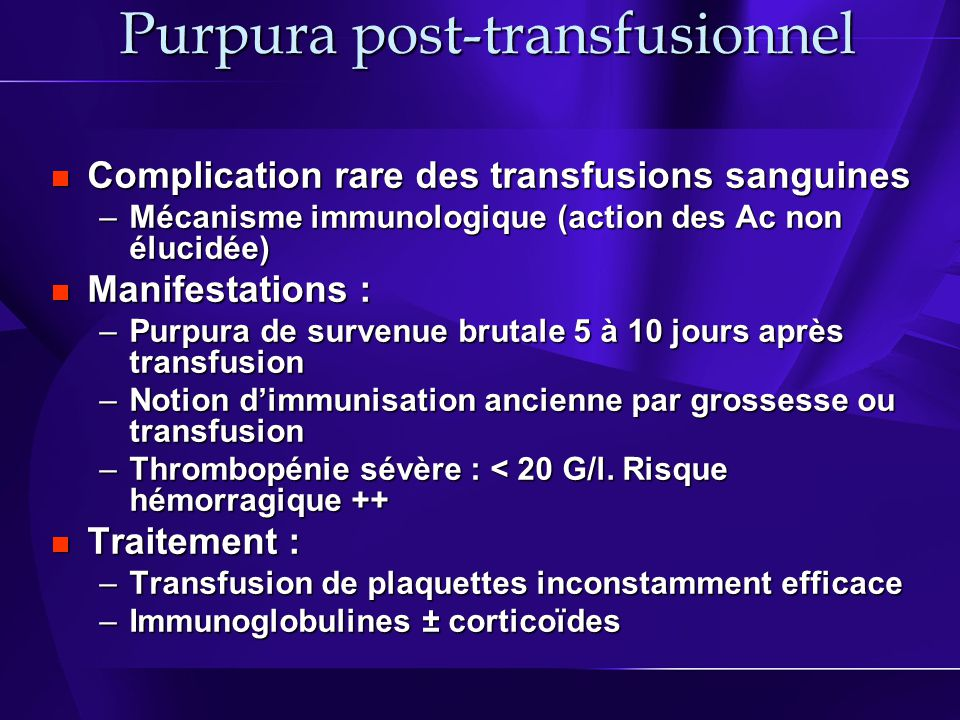Purpura post-transfusionnel Complication rare des transfusions sanguines Complication rare des transfusions sanguines –Mécanisme immunologique (action