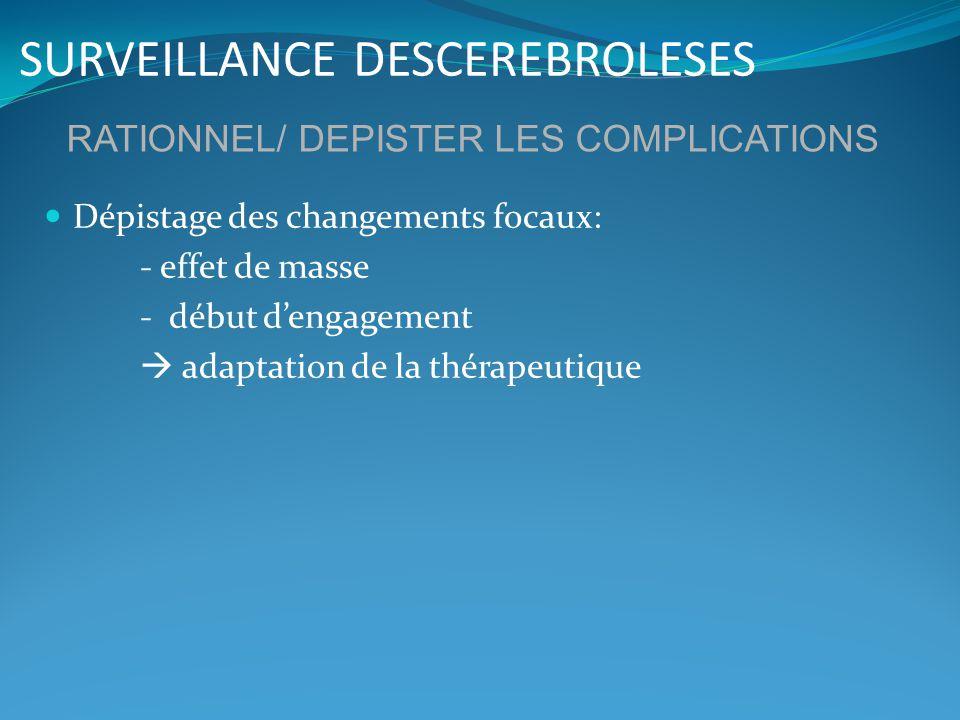 SURVEILLANCE DESCEREBROLESES Dépistage des changements focaux: - effet de masse - début dengagement adaptation de la thérapeutique RATIONNEL/ DEPISTER