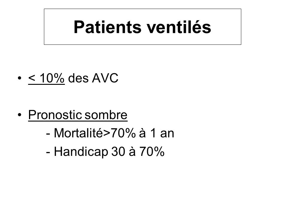 Patients ventilés < 10% des AVC Pronostic sombre - Mortalité>70% à 1 an - Handicap 30 à 70%
