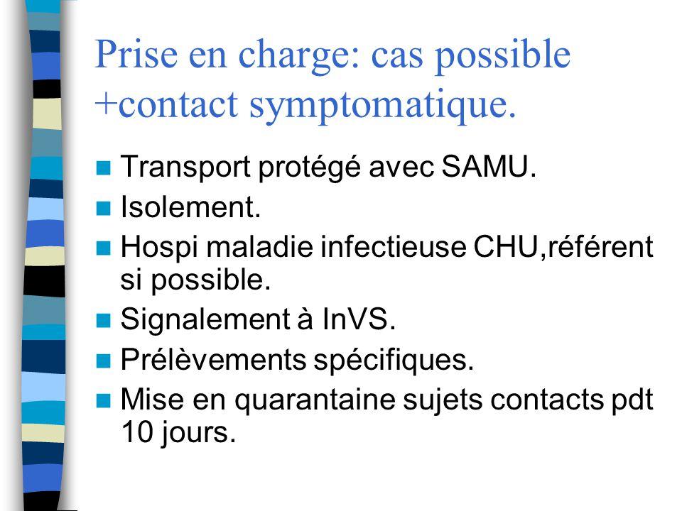 Prise en charge: cas possible +contact symptomatique. Transport protégé avec SAMU. Isolement. Hospi maladie infectieuse CHU,référent si possible. Sign