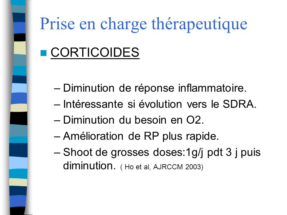 Prise en charge thérapeutique CORTICOIDES –Diminution de réponse inflammatoire. –Intéressante si évolution vers le SDRA. –Diminution du besoin en O2.