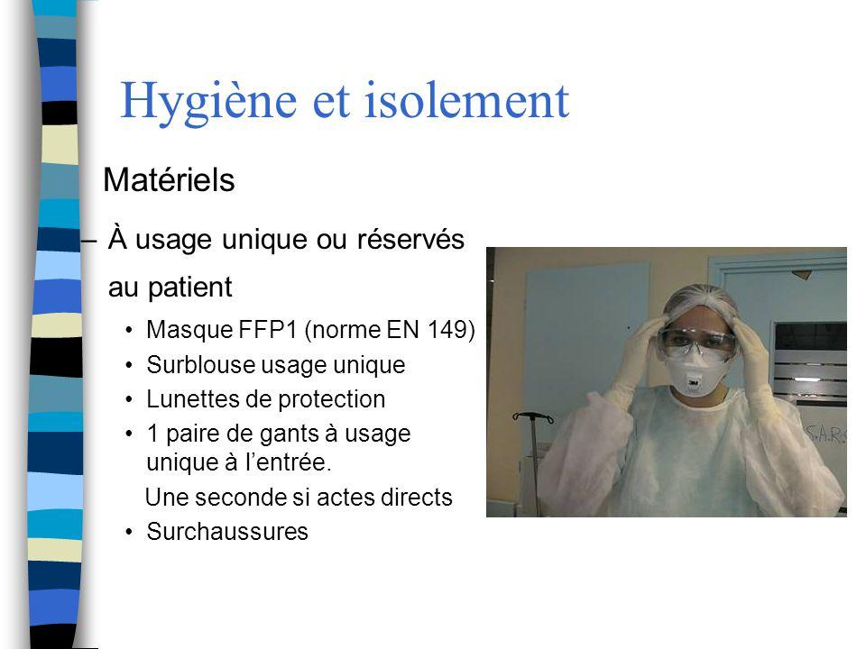 Hygiène et isolement Matériels –À usage unique ou réservés au patient Masque FFP1 (norme EN 149) Surblouse usage unique Lunettes de protection 1 paire