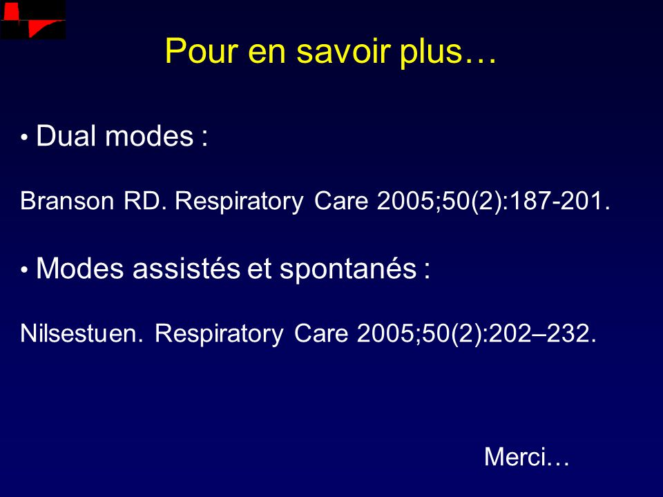 Pour en savoir plus… Dual modes : Branson RD. Respiratory Care 2005;50(2):187-201. Modes assistés et spontanés : Nilsestuen. Respiratory Care 2005;50(