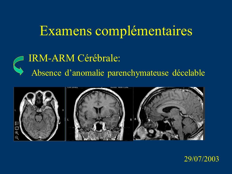 Examens complémentaires IRM-ARM Cérébrale: 29/07/2003 Absence danomalie parenchymateuse décelable