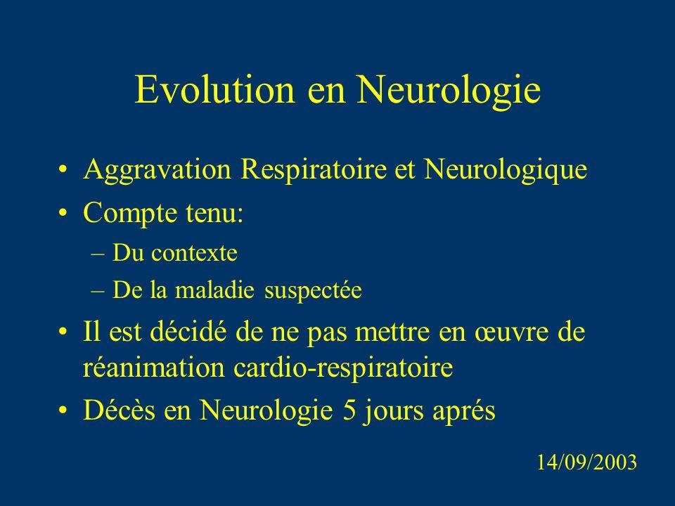 Evolution en Neurologie Aggravation Respiratoire et Neurologique Compte tenu: –Du contexte –De la maladie suspectée Il est décidé de ne pas mettre en