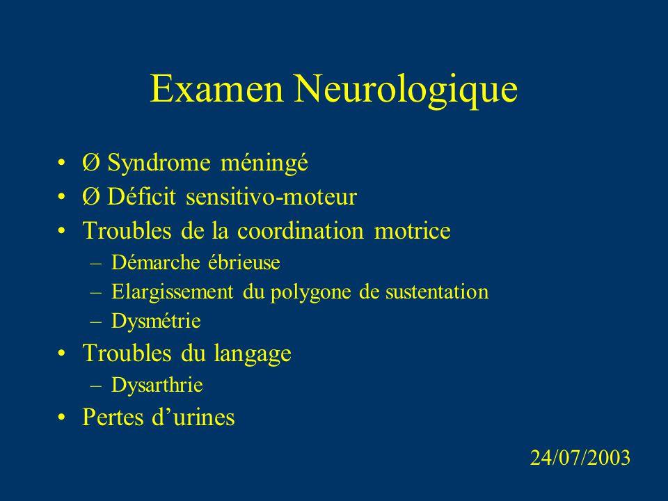 Examen Neurologique Ø Syndrome méningé Ø Déficit sensitivo-moteur Troubles de la coordination motrice –Démarche ébrieuse –Elargissement du polygone de