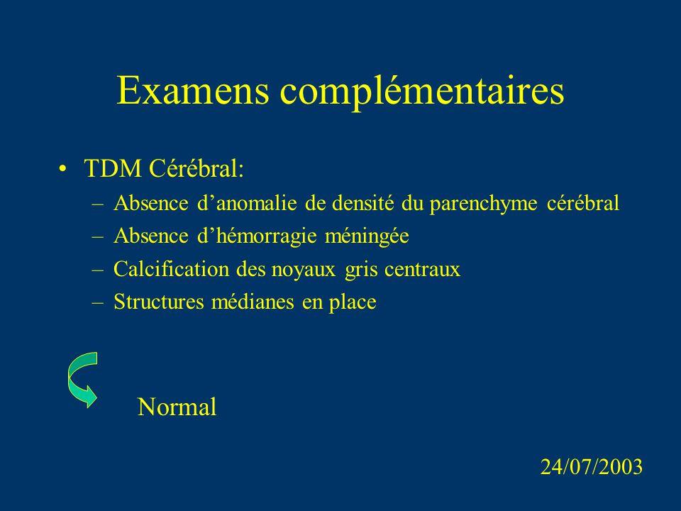 Examens complémentaires TDM Cérébral: –Absence danomalie de densité du parenchyme cérébral –Absence dhémorragie méningée –Calcification des noyaux gri