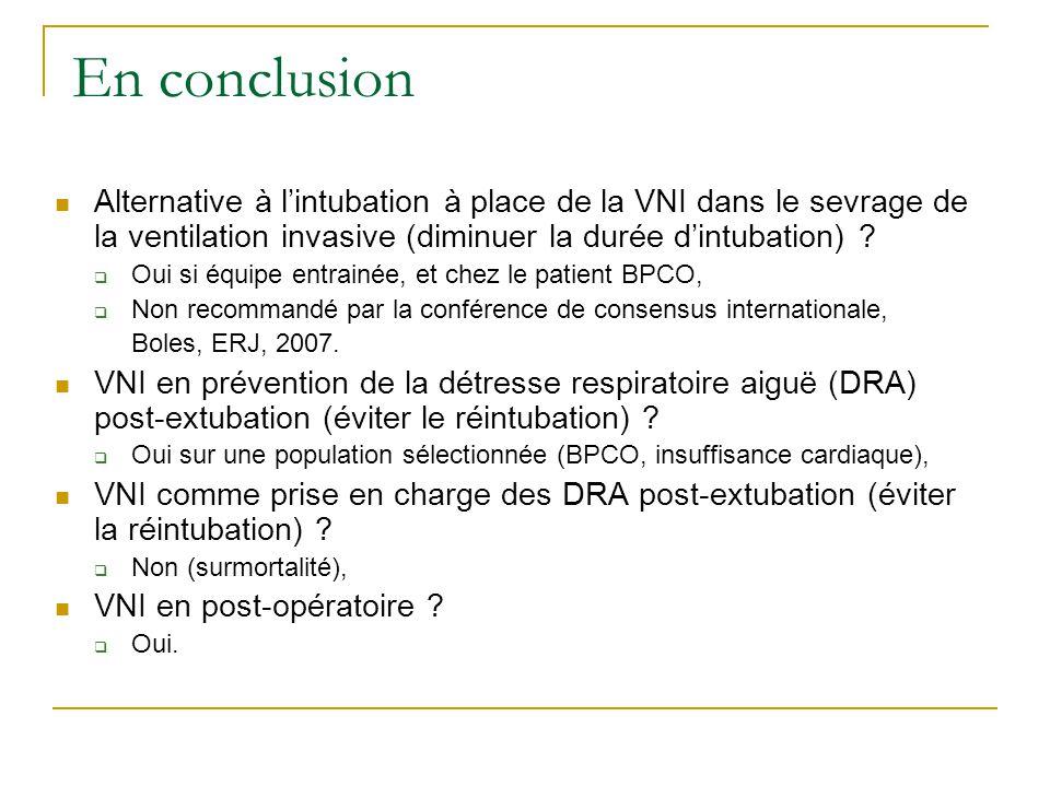En conclusion Alternative à lintubation à place de la VNI dans le sevrage de la ventilation invasive (diminuer la durée dintubation) ? Oui si équipe e