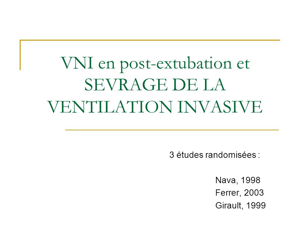 VNI en post-extubation et SEVRAGE DE LA VENTILATION INVASIVE 3 études randomisées : Nava, 1998 Ferrer, 2003 Girault, 1999
