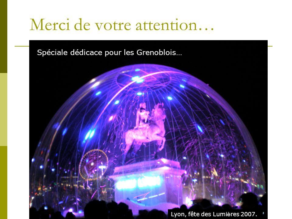 Merci de votre attention… Spéciale dédicace pour les Grenoblois… Lyon, fête des Lumi è res 2007.