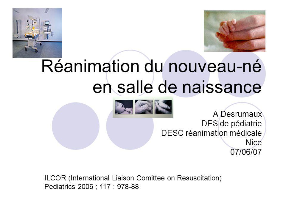 Réanimation du nouveau-né en salle de naissance A Desrumaux DES de pédiatrie DESC réanimation médicale Nice 07/06/07 ILCOR (International Liaison Comittee on Resuscitation) Pediatrics 2006 ; 117 : 978-88