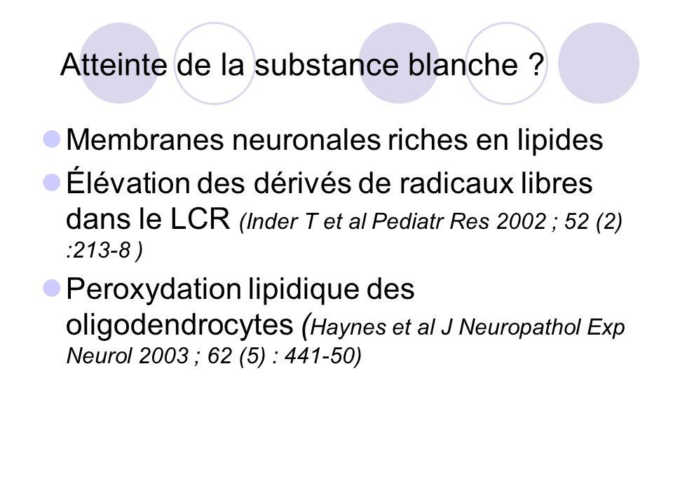 Atteinte de la substance blanche ? Membranes neuronales riches en lipides Élévation des dérivés de radicaux libres dans le LCR (Inder T et al Pediatr