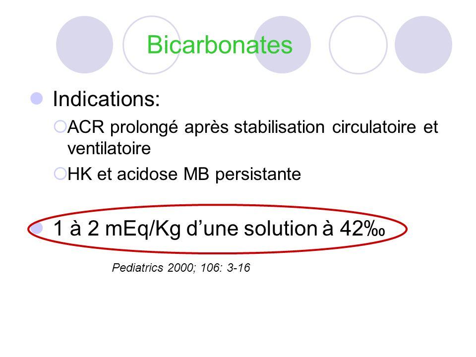 Bicarbonates Indications: ACR prolongé après stabilisation circulatoire et ventilatoire HK et acidose MB persistante 1 à 2 mEq/Kg dune solution à 42 Pediatrics 2000; 106: 3-16