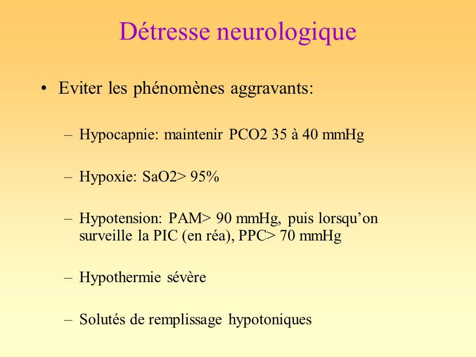 Détresse neurologique Eviter les phénomènes aggravants: –Hypocapnie: maintenir PCO2 35 à 40 mmHg –Hypoxie: SaO2> 95% –Hypotension: PAM> 90 mmHg, puis