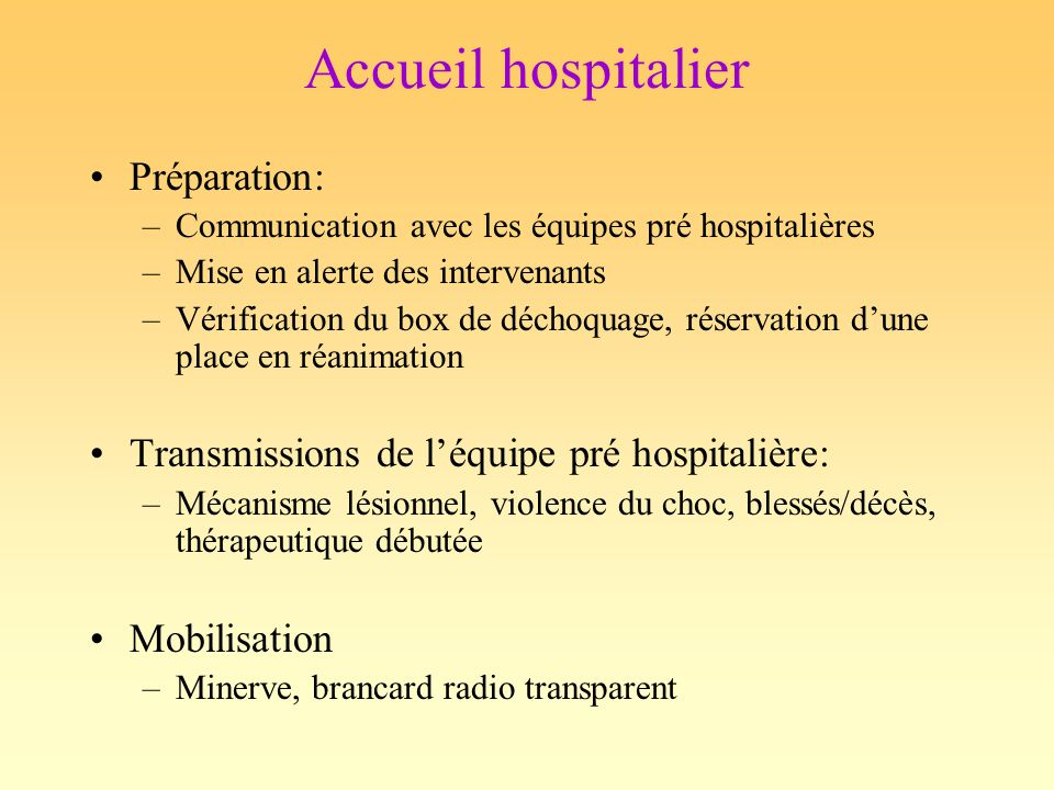 Accueil hospitalier Monitorage: –FC, SatO2, PAM (brassard + PA sanglante) –2 VVP bon calibre –Ventilation: sonde, capnographe –SNG +/- SU (sauf CI) –T° ECG: signes indirects de contusion myocardique Biologie: –HémoCue, groupage, RAI, NFSp, coag, GDSA, lactate, iono, BH, amylase, LDH, CPK+MB, troponine, alcoolémie et CAP NOUVEL EXAMEN CLINIQUE !