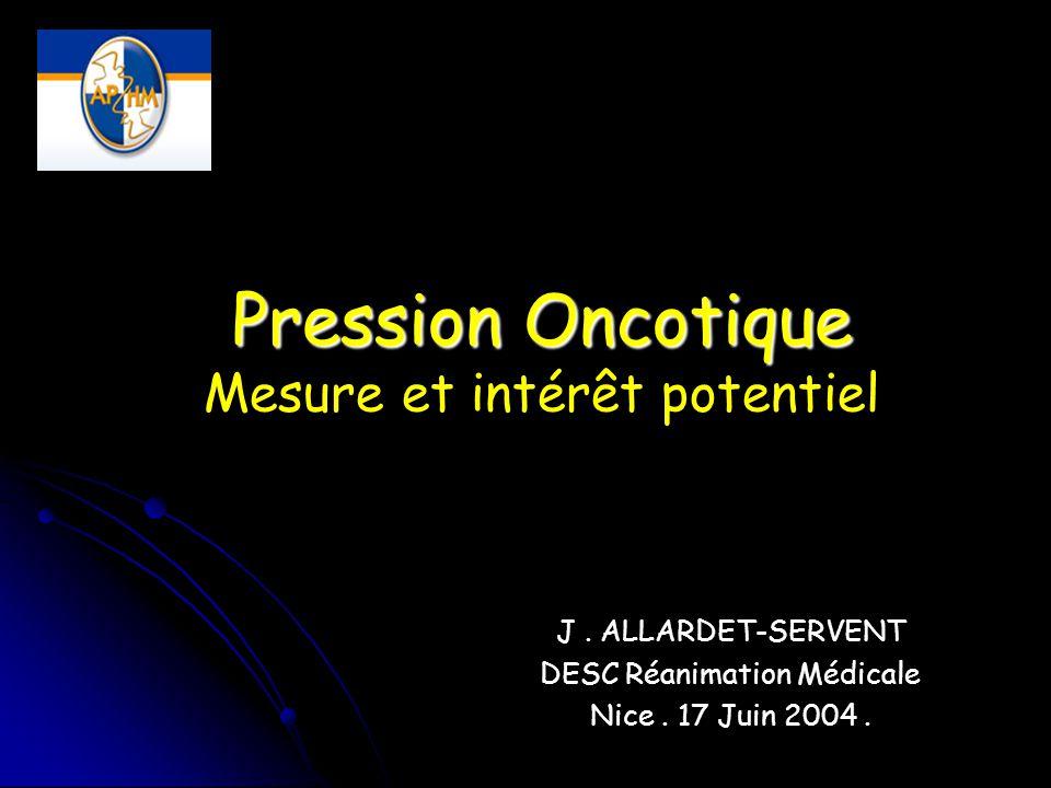 Pression Oncotique Pression Oncotique Mesure et intérêt potentiel J. ALLARDET-SERVENT DESC Réanimation Médicale Nice. 17 Juin 2004.